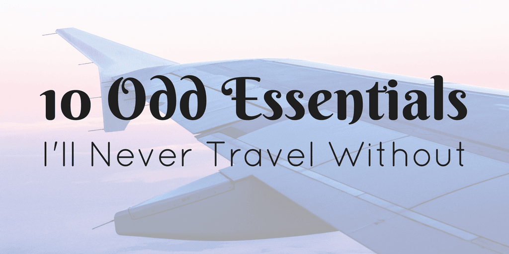 10 Odd Essentials I'll Never Travel Without (#9 is Awesome!)