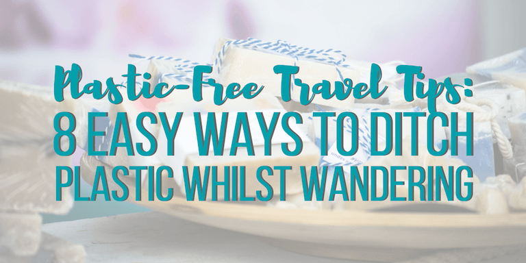 Plastic-Free Travel Tips: 8 Easy Ways to Ditch Plastic Whilst Wandering