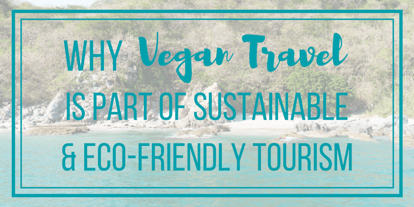 Why Vegan Travel is Part of Sustainable & Eco-Friendly Tourism