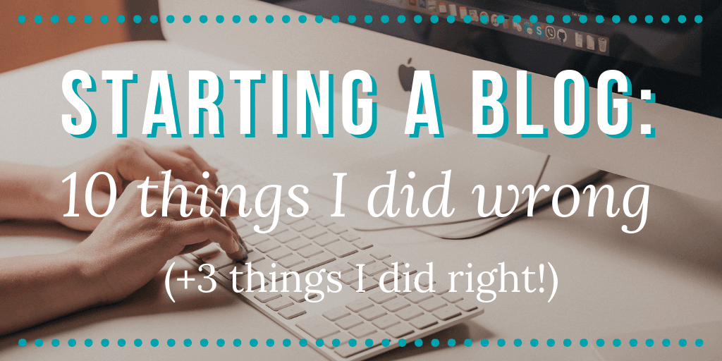 Starting a Blog: 10 Things I Did WRONG (+3 Things I Did RIGHT!)